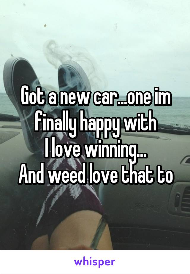 Got a new car...one im finally happy with I love winning... And weed love that to