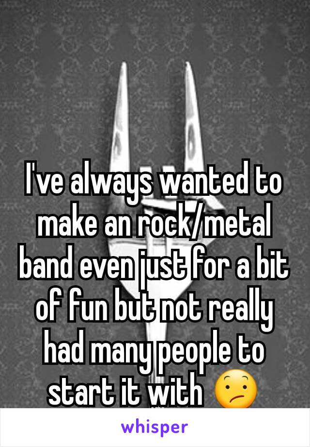 I've always wanted to make an rock/metal band even just for a bit of fun but not really had many people to start it with 😕