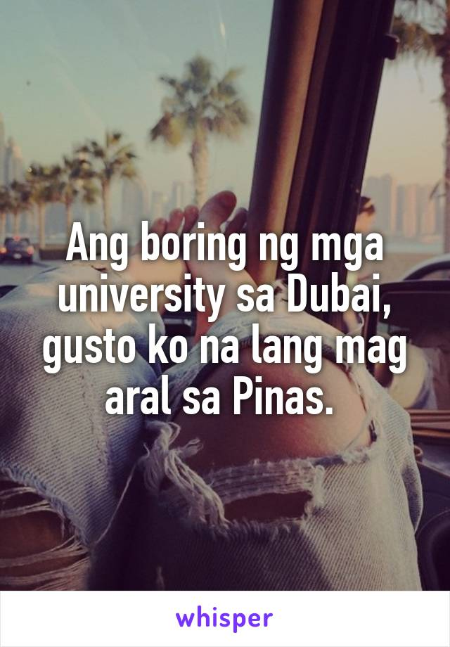 Ang boring ng mga university sa Dubai, gusto ko na lang mag aral sa Pinas.