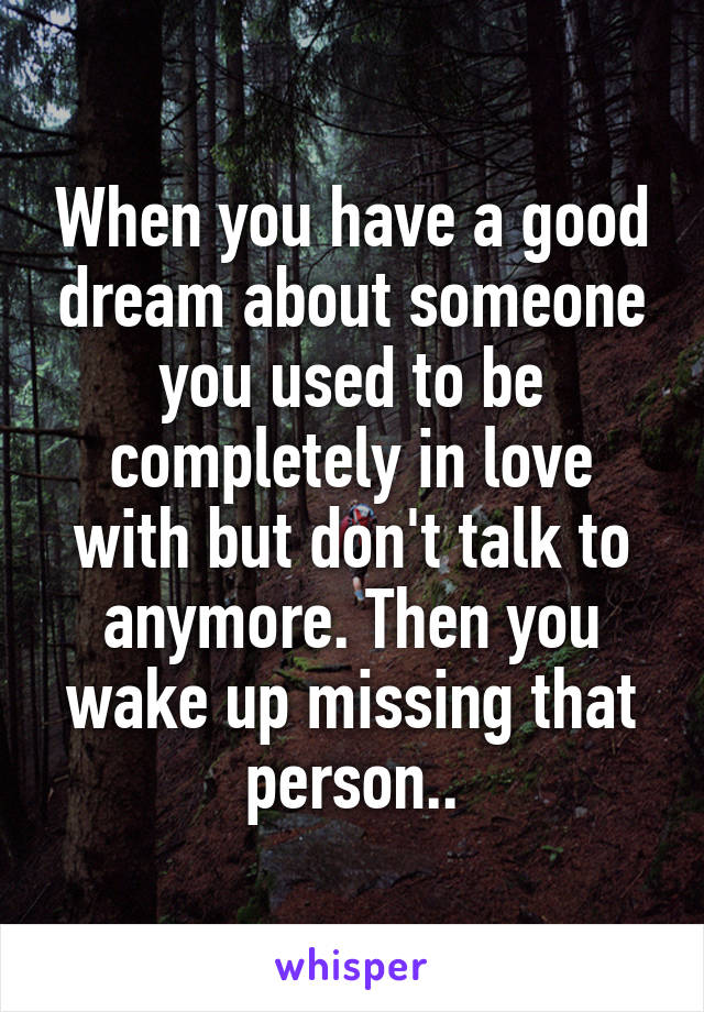 When you have a good dream about someone you used to be completely in love with but don't talk to anymore. Then you wake up missing that person..