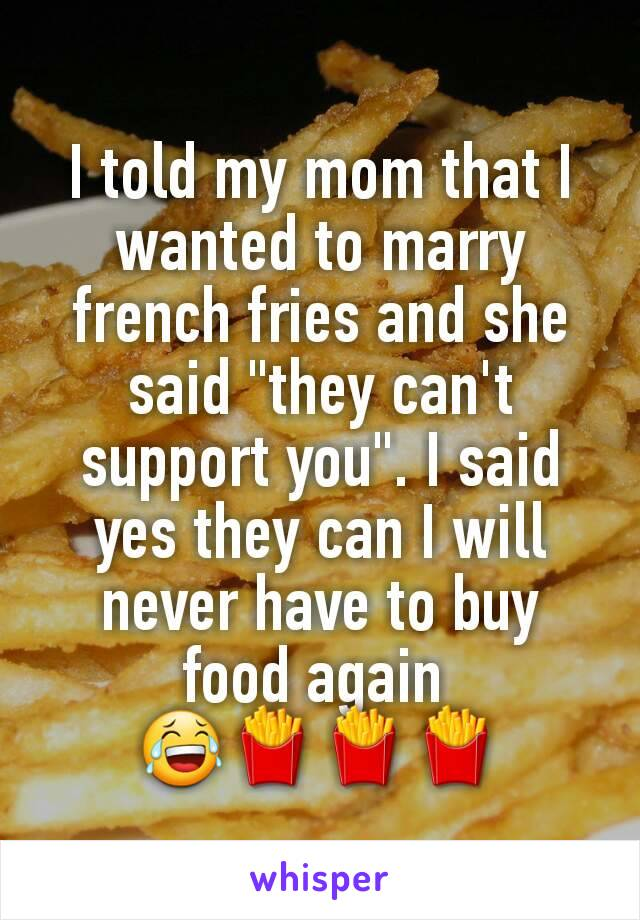 """I told my mom that I wanted to marry french fries and she said """"they can't support you"""". I said yes they can I will never have to buy food again  😂🍟🍟🍟"""