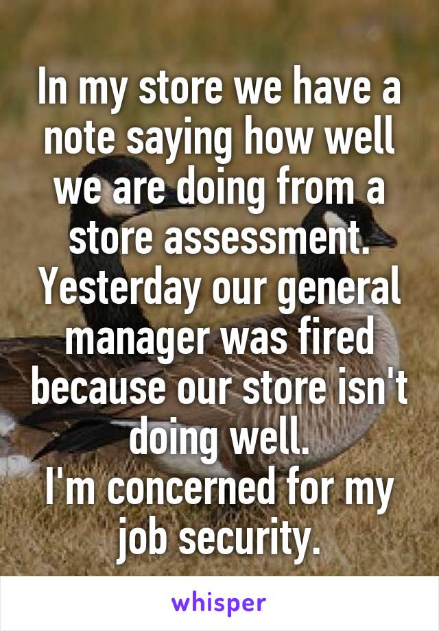 In my store we have a note saying how well we are doing from a store assessment. Yesterday our general manager was fired because our store isn't doing well. I'm concerned for my job security.