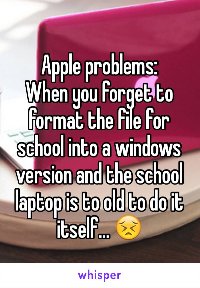 Apple problems: When you forget to format the file for school into a windows version and the school laptop is to old to do it itself... 😣
