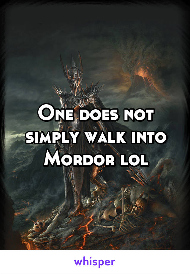One does not simply walk into Mordor lol