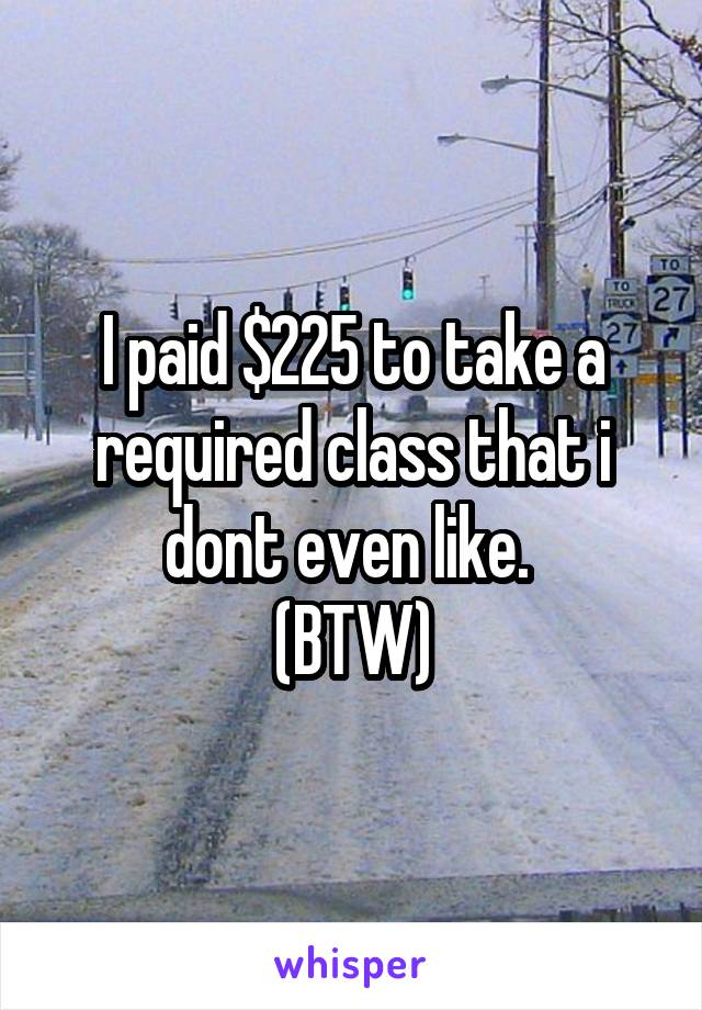 I paid $225 to take a required class that i dont even like.  (BTW)
