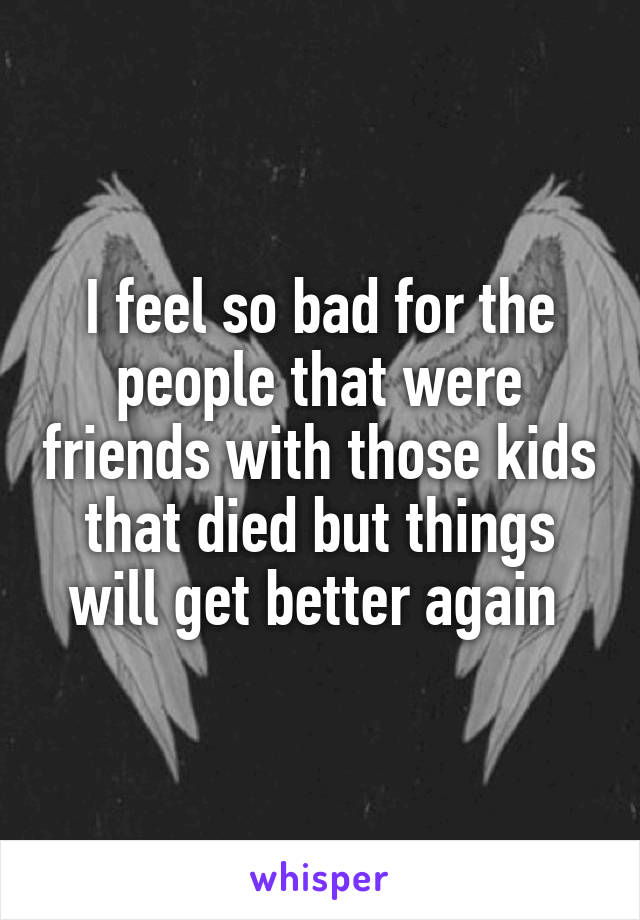 I feel so bad for the people that were friends with those kids that died but things will get better again
