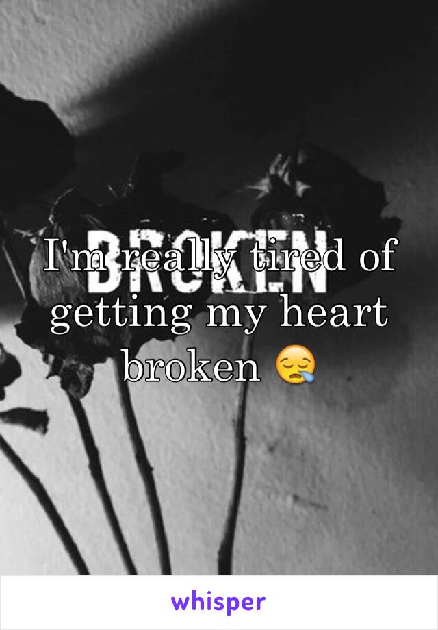 I'm really tired of getting my heart broken 😪