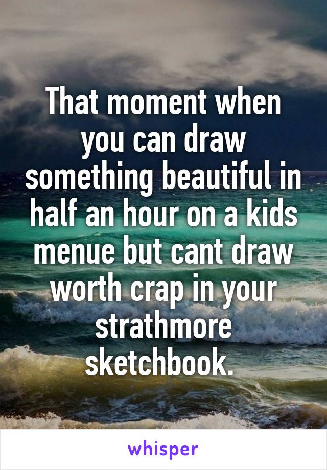 That moment when you can draw something beautiful in half an hour on a kids menue but cant draw worth crap in your strathmore sketchbook.