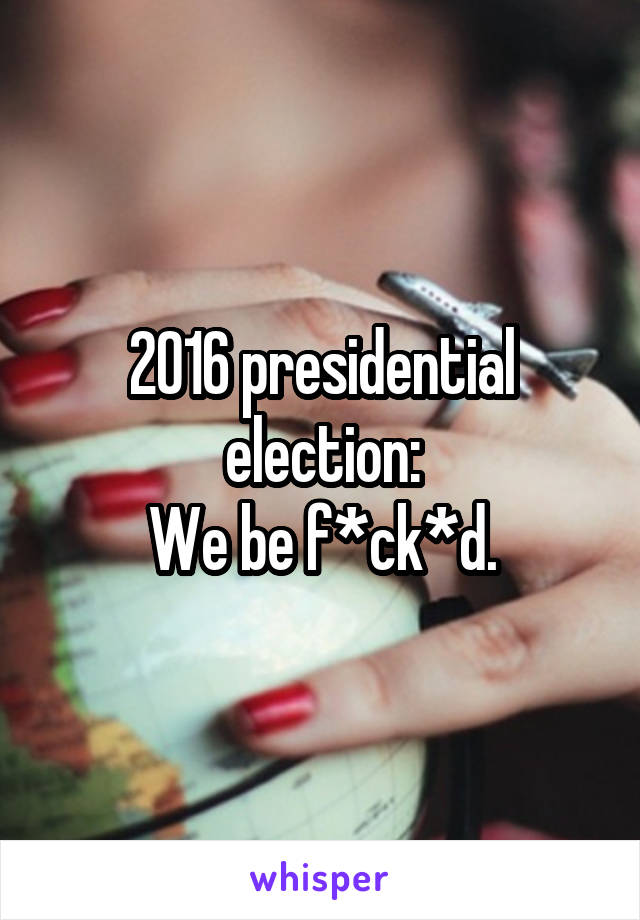 2016 presidential election: We be f*ck*d.