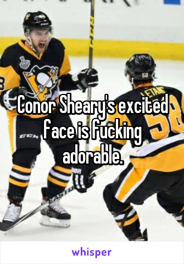 Conor Sheary's excited face is fucking adorable.