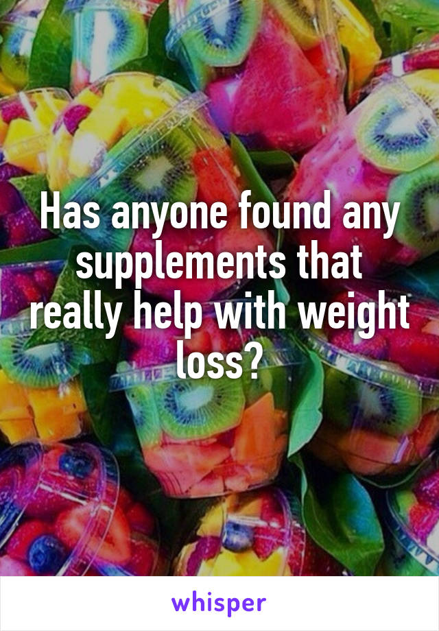 Has anyone found any supplements that really help with weight loss?