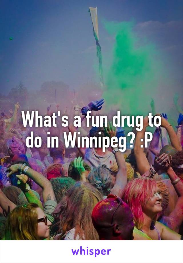 What's a fun drug to do in Winnipeg? :P