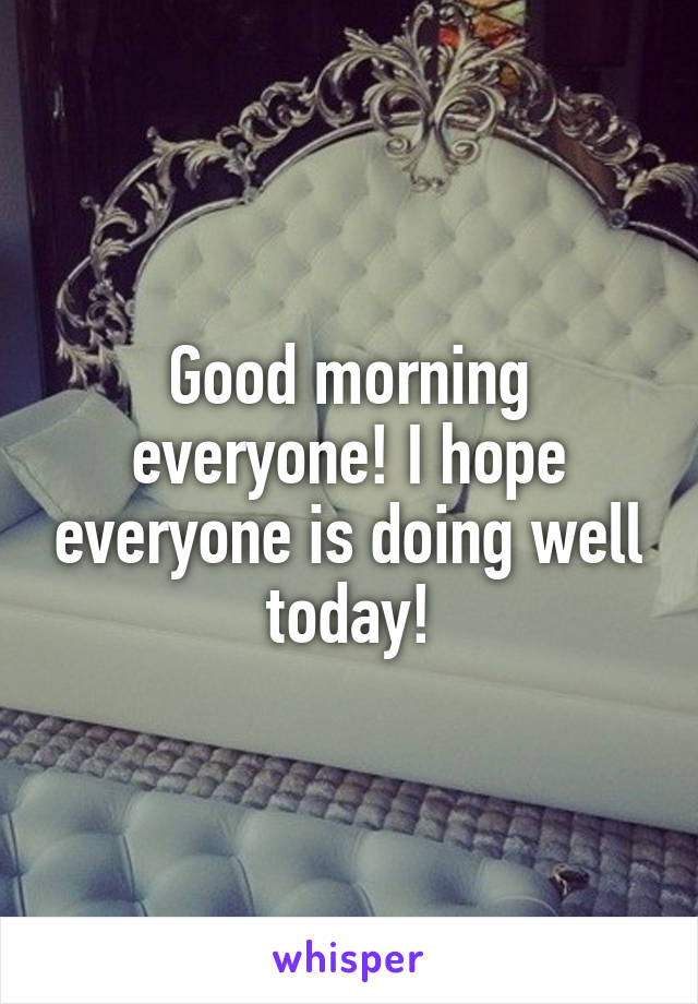 Good morning everyone! I hope everyone is doing well today!