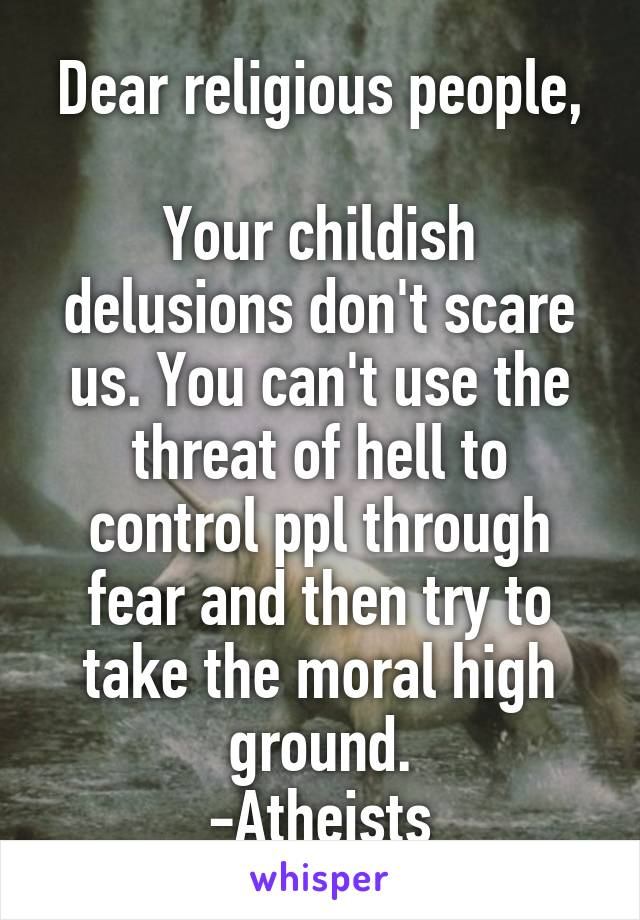 Dear religious people,  Your childish delusions don't scare us. You can't use the threat of hell to control ppl through fear and then try to take the moral high ground. -Atheists