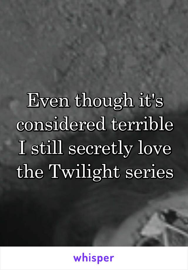 Even though it's considered terrible I still secretly love the Twilight series