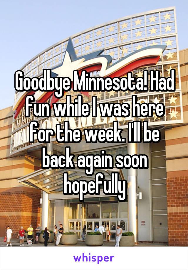 Goodbye Minnesota! Had fun while I was here for the week. I'll be back again soon hopefully