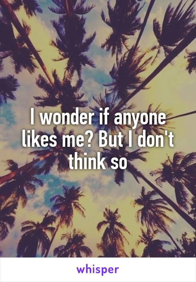 I wonder if anyone likes me? But I don't think so
