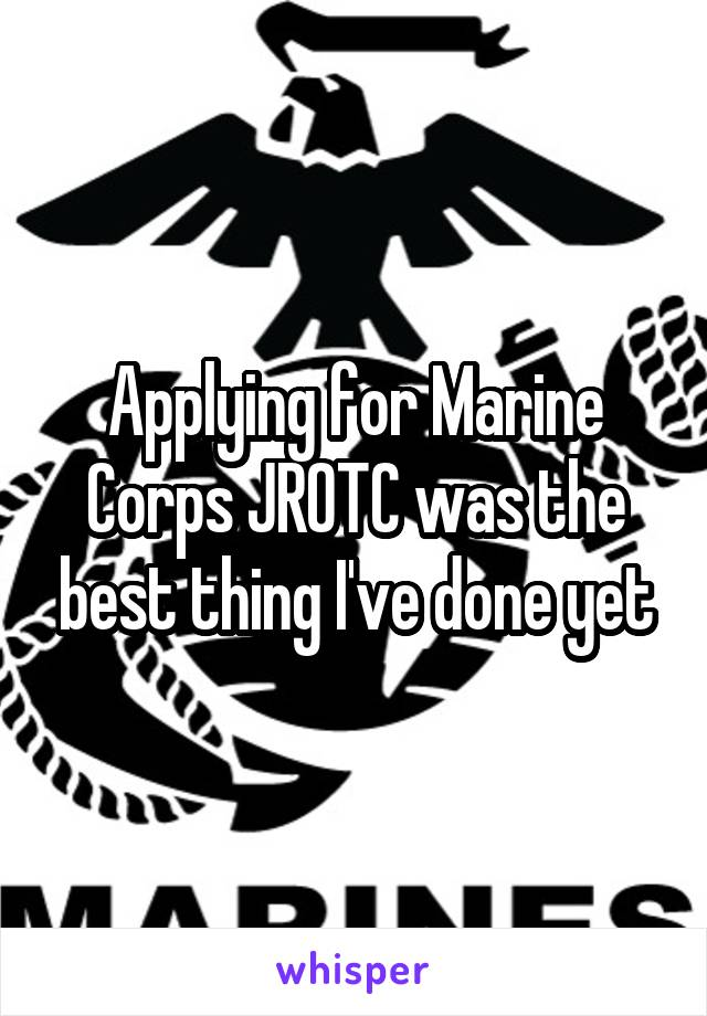 Applying for Marine Corps JROTC was the best thing I've done yet