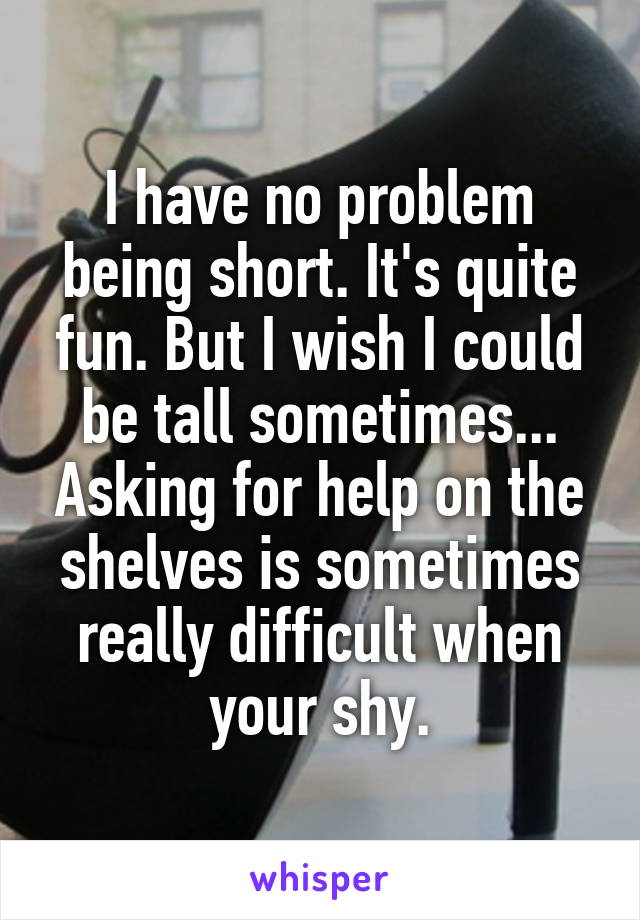 I have no problem being short. It's quite fun. But I wish I could be tall sometimes... Asking for help on the shelves is sometimes really difficult when your shy.