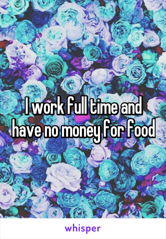 I work full time and have no money for food