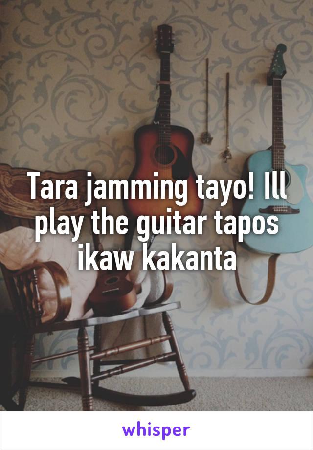 Tara jamming tayo! Ill play the guitar tapos ikaw kakanta