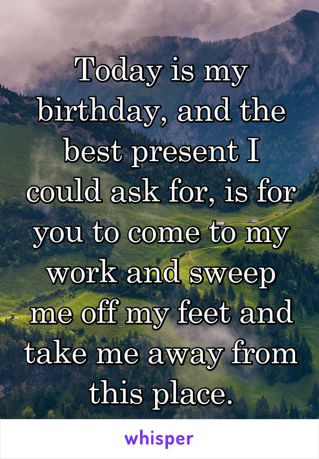 Today is my birthday, and the best present I could ask for, is for you to come to my work and sweep me off my feet and take me away from this place.
