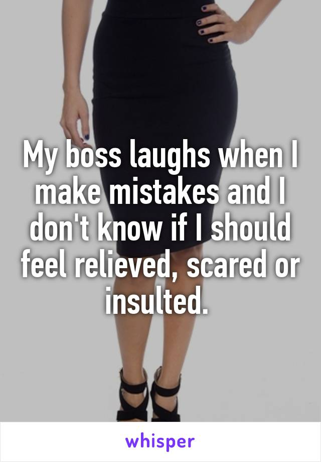 My boss laughs when I make mistakes and I don't know if I should feel relieved, scared or insulted.