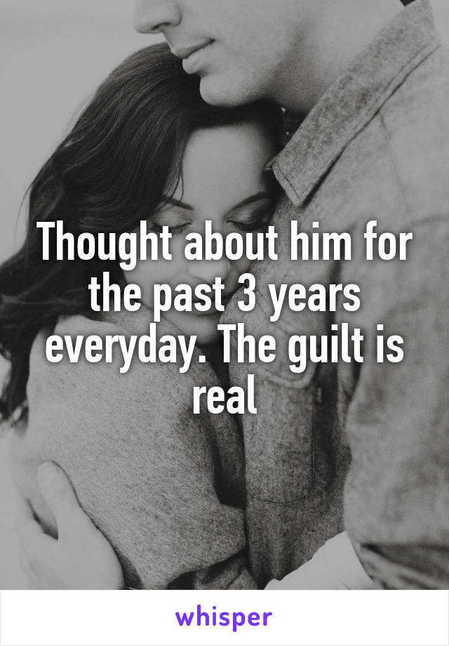 Thought about him for the past 3 years everyday. The guilt is real