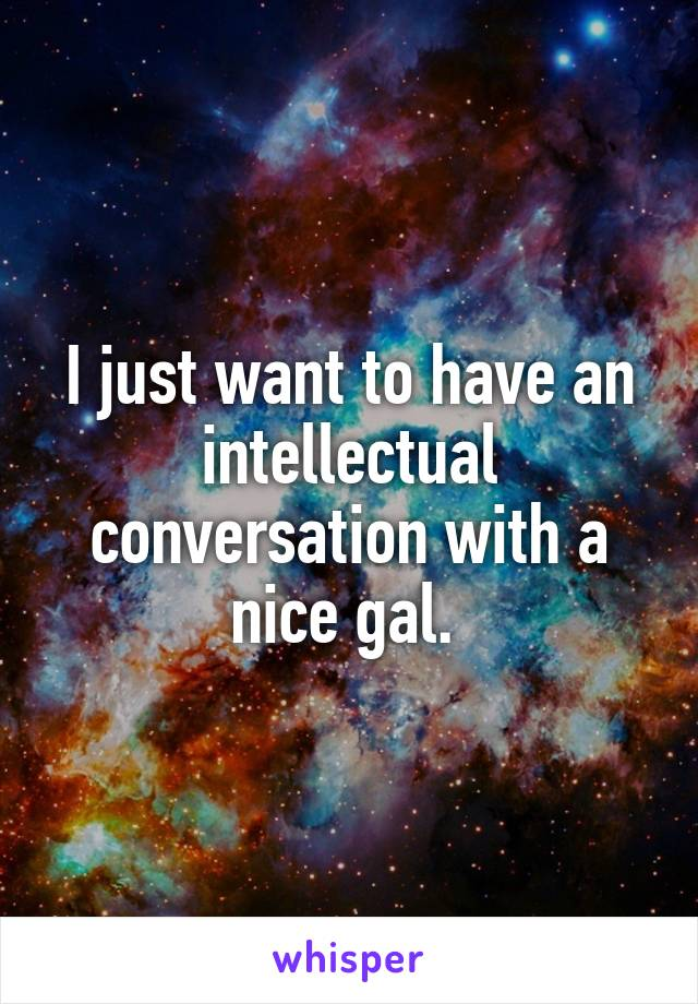 I just want to have an intellectual conversation with a nice gal.