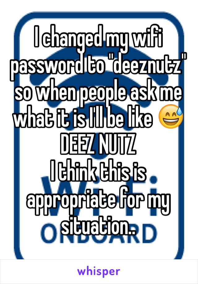 """I changed my wifi password to """"deeznutz"""" so when people ask me what it is I'll be like 😅DEEZ NUTZ I think this is appropriate for my situation.."""