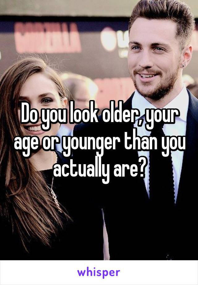 Do you look older, your age or younger than you actually are?