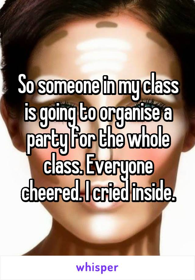 So someone in my class is going to organise a party for the whole class. Everyone cheered. I cried inside.