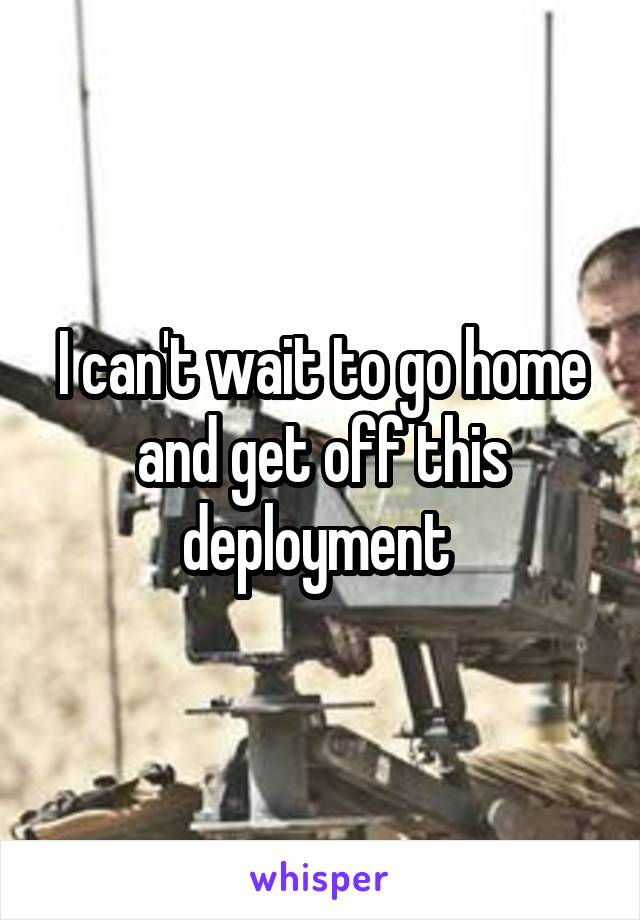 I can't wait to go home and get off this deployment