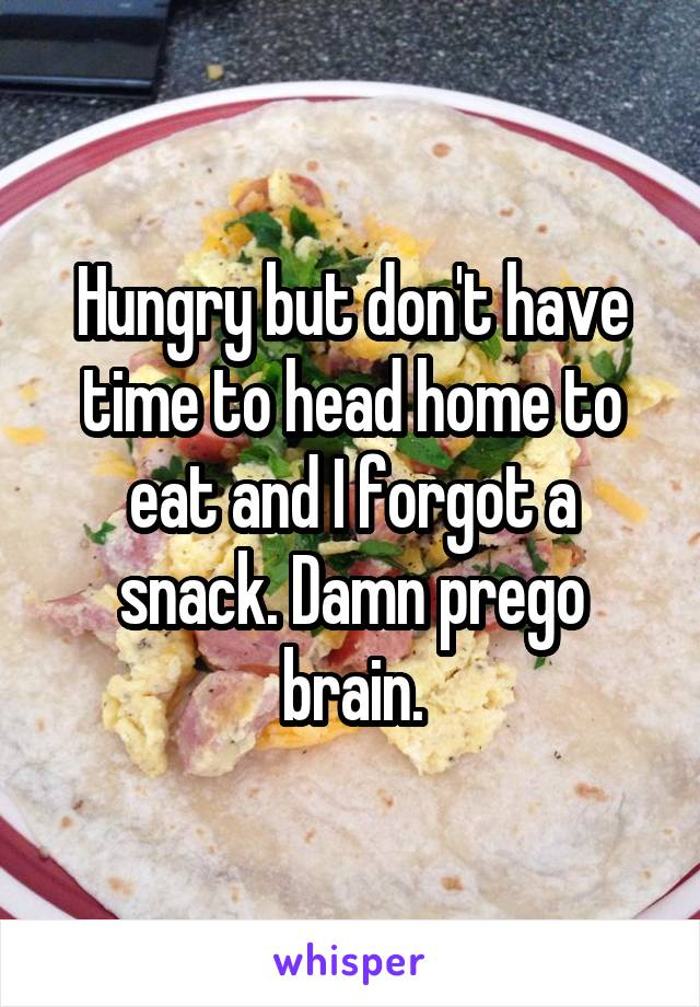 Hungry but don't have time to head home to eat and I forgot a snack. Damn prego brain.