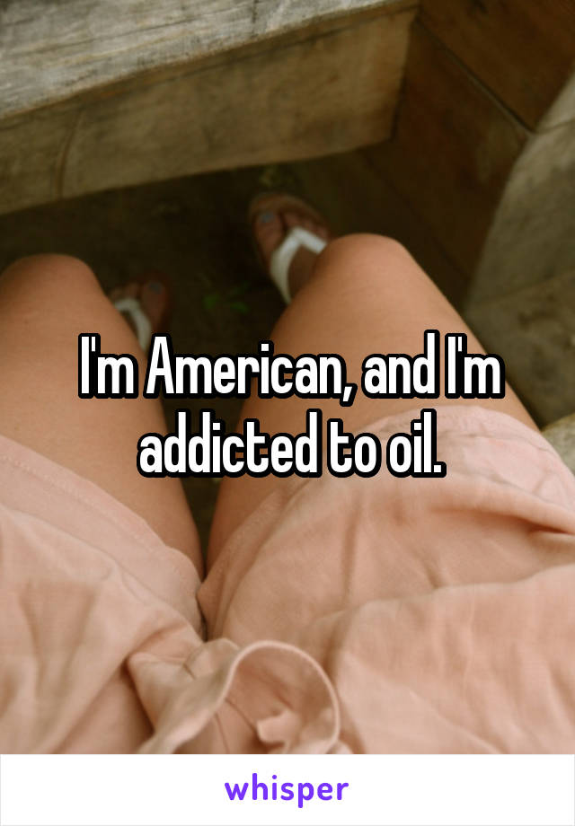 I'm American, and I'm addicted to oil.