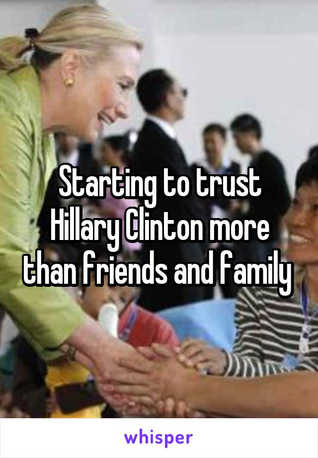 Starting to trust Hillary Clinton more than friends and family