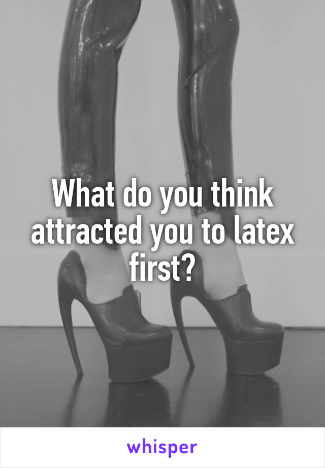 What do you think attracted you to latex first?