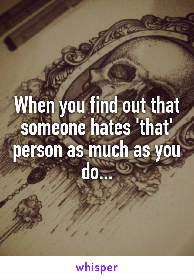 When you find out that someone hates 'that' person as much as you do...