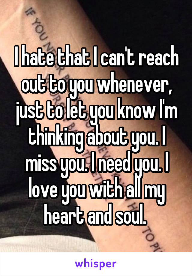 I hate that I can't reach out to you whenever, just to let you know I'm thinking about you. I miss you. I need you. I love you with all my heart and soul.