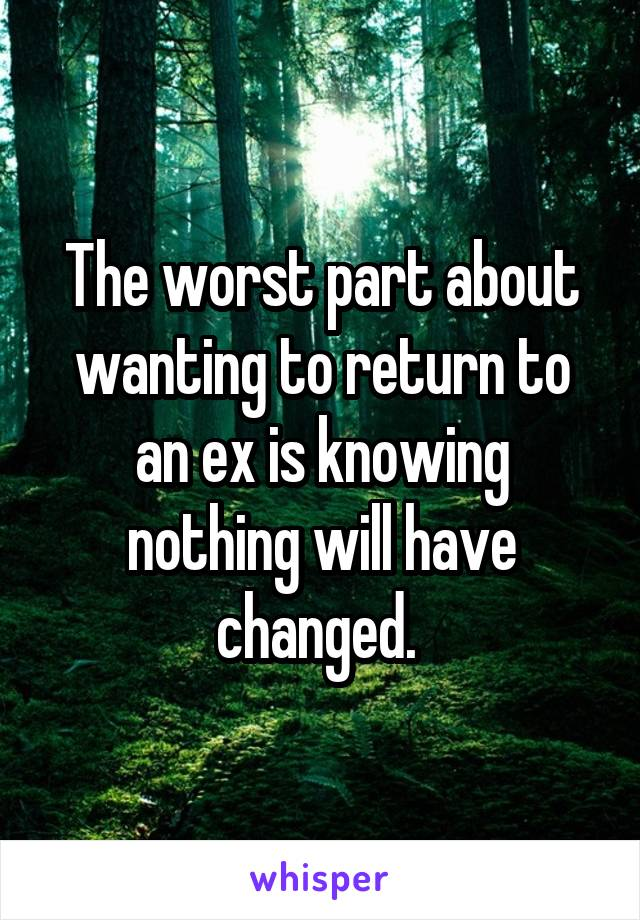 The worst part about wanting to return to an ex is knowing nothing will have changed.