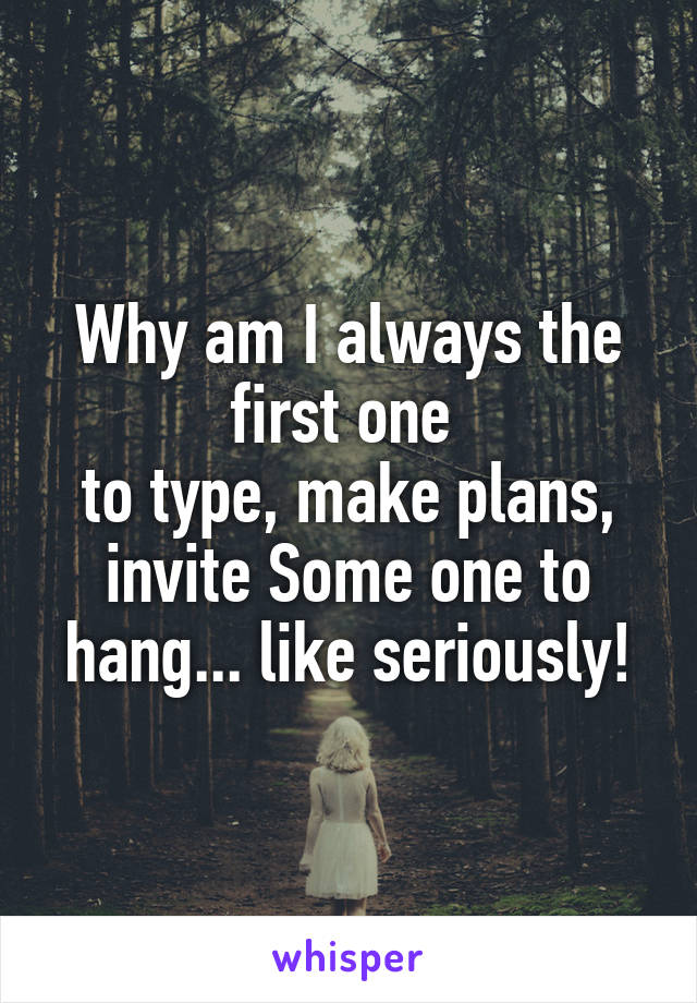 Why am I always the first one  to type, make plans, invite Some one to hang... like seriously!
