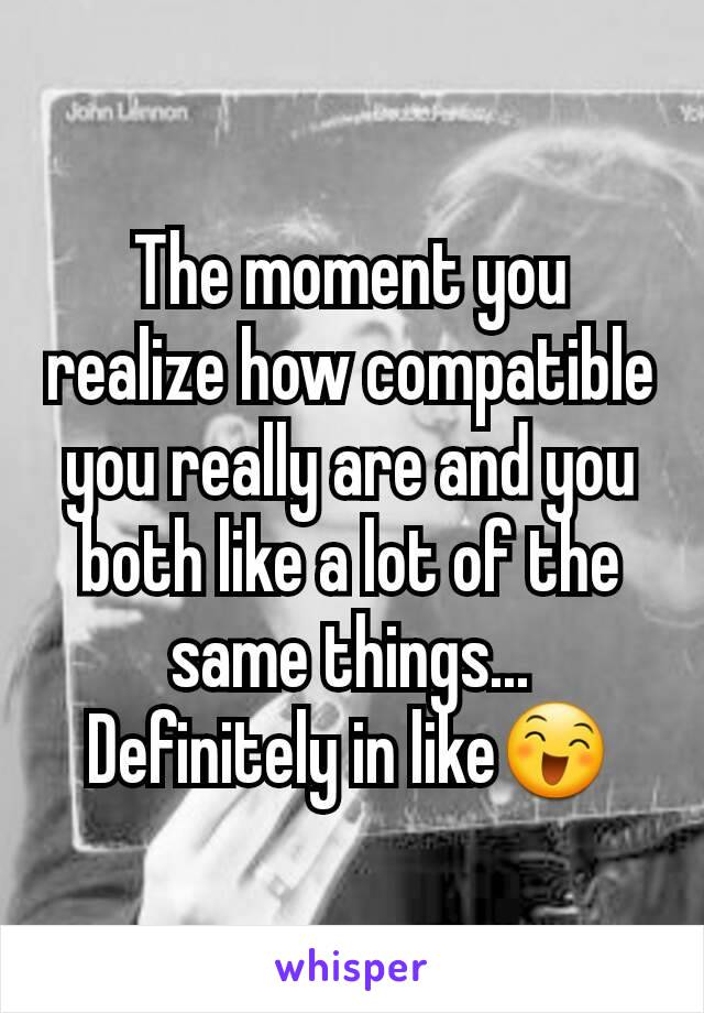 The moment you realize how compatible you really are and you both like a lot of the same things... Definitely in like😄