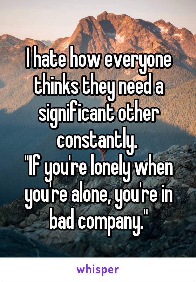 """I hate how everyone thinks they need a significant other constantly.  """"If you're lonely when you're alone, you're in bad company."""""""