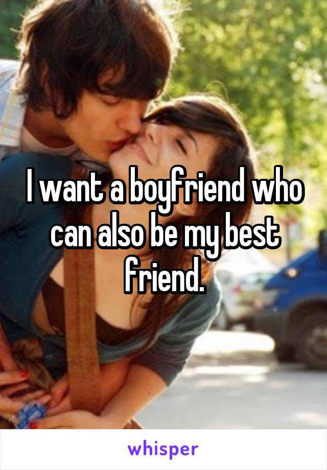 I want a boyfriend who can also be my best friend.