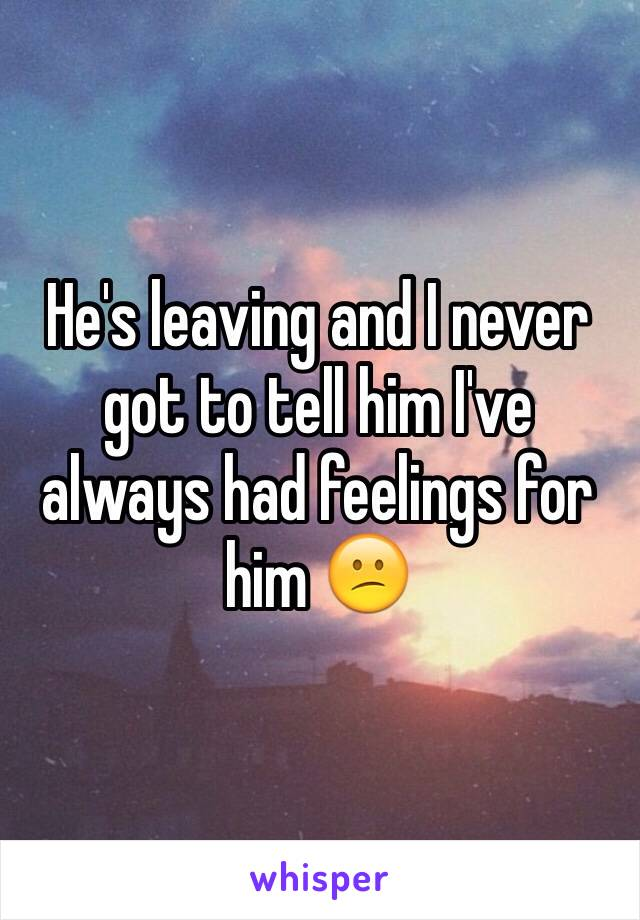 He's leaving and I never got to tell him I've always had feelings for him 😕