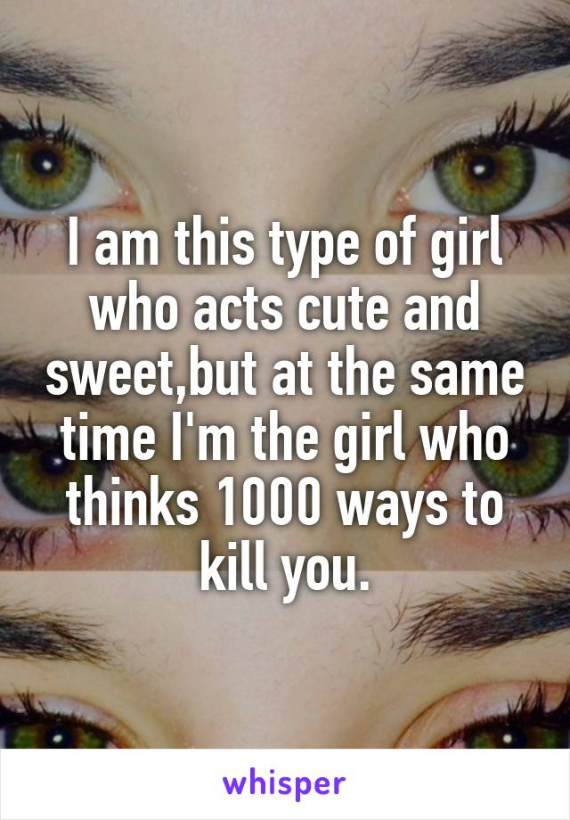I am this type of girl who acts cute and sweet,but at the same time I'm the girl who thinks 1000 ways to kill you.