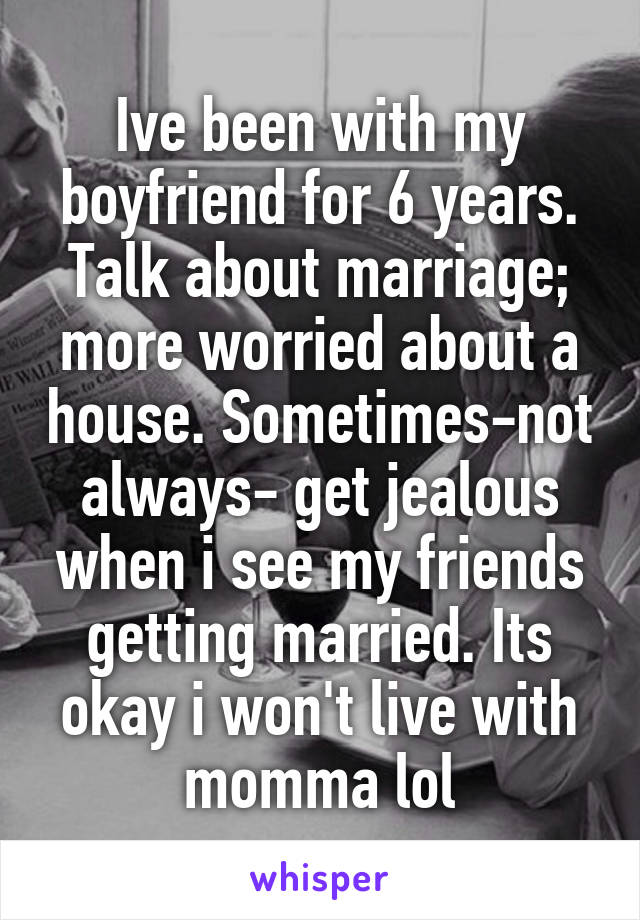 Ive been with my boyfriend for 6 years. Talk about marriage; more worried about a house. Sometimes-not always- get jealous when i see my friends getting married. Its okay i won't live with momma lol