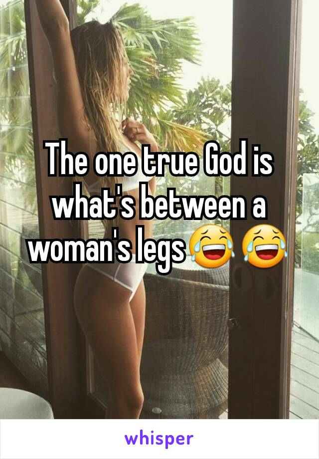 The one true God is what's between a woman's legs😂😂