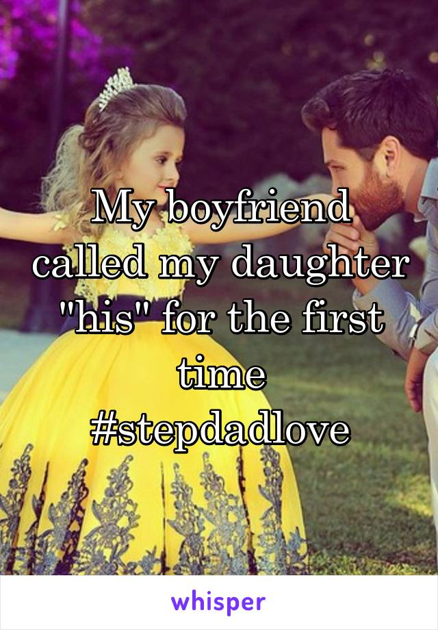 """My boyfriend called my daughter """"his"""" for the first time #stepdadlove"""