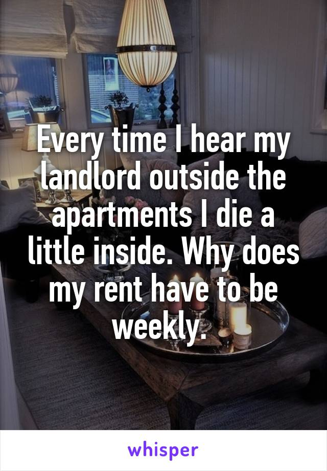 Every time I hear my landlord outside the apartments I die a little inside. Why does my rent have to be weekly.